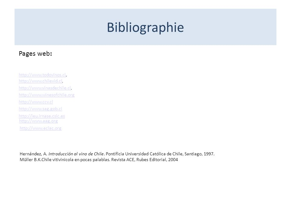 Bibliographie Pages web: http://www.chilevid.cl http://www.chilevid.cl, http://www.vinasdechile.cl http://www.vinasdechile.cl, http://www.winesofchile.org http://www.ccv.cl http://www.sag.gob.cl http://leu.irnase.csic.es http://www.todovinos.clhttp://www.todovinos.cl, http://www.aag.org http://www.eclac.org Hernández, A.