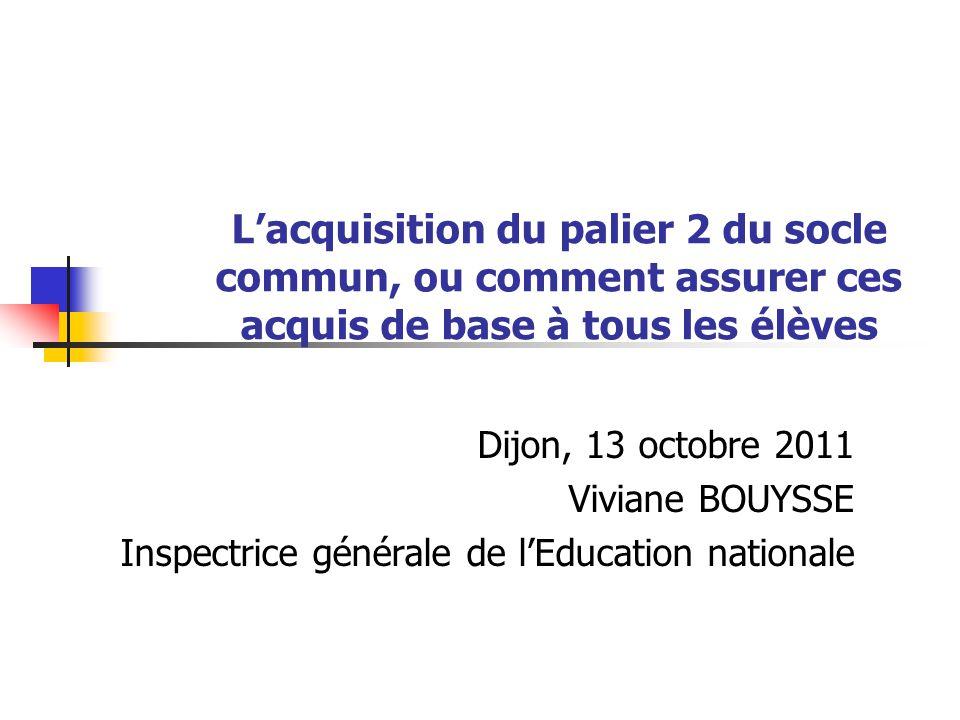 Lacquisition du palier 2 du socle commun, ou comment assurer ces acquis de base à tous les élèves Dijon, 13 octobre 2011 Viviane BOUYSSE Inspectrice générale de lEducation nationale