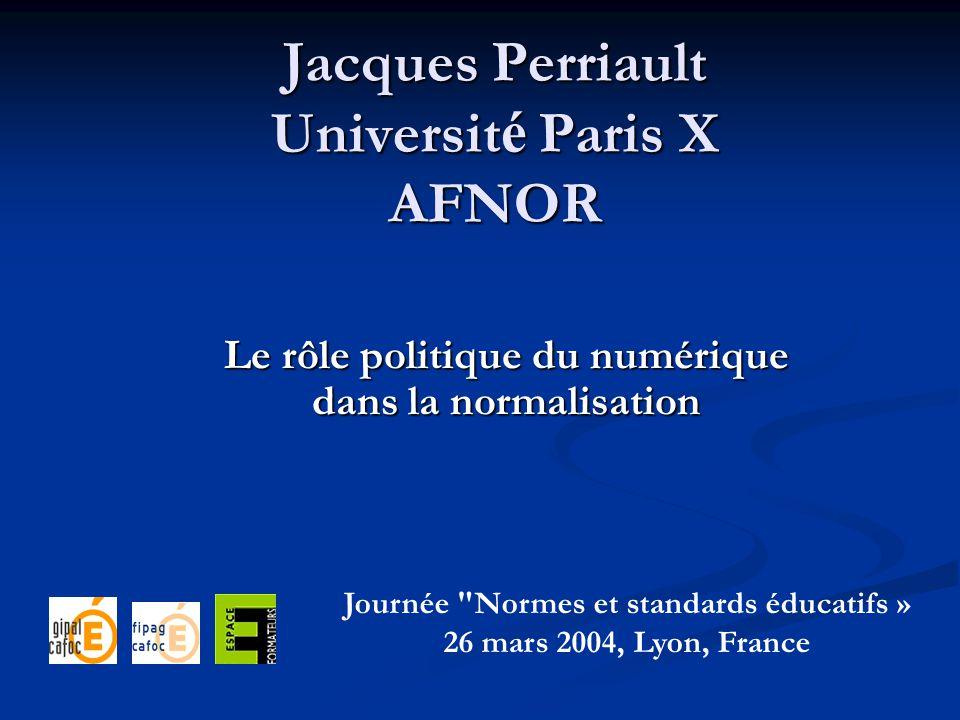 Jacques Perriault Universit é Paris X AFNOR Le rôle politique du numérique dans la normalisation Journée Normes et standards éducatifs » 26 mars 2004, Lyon, France