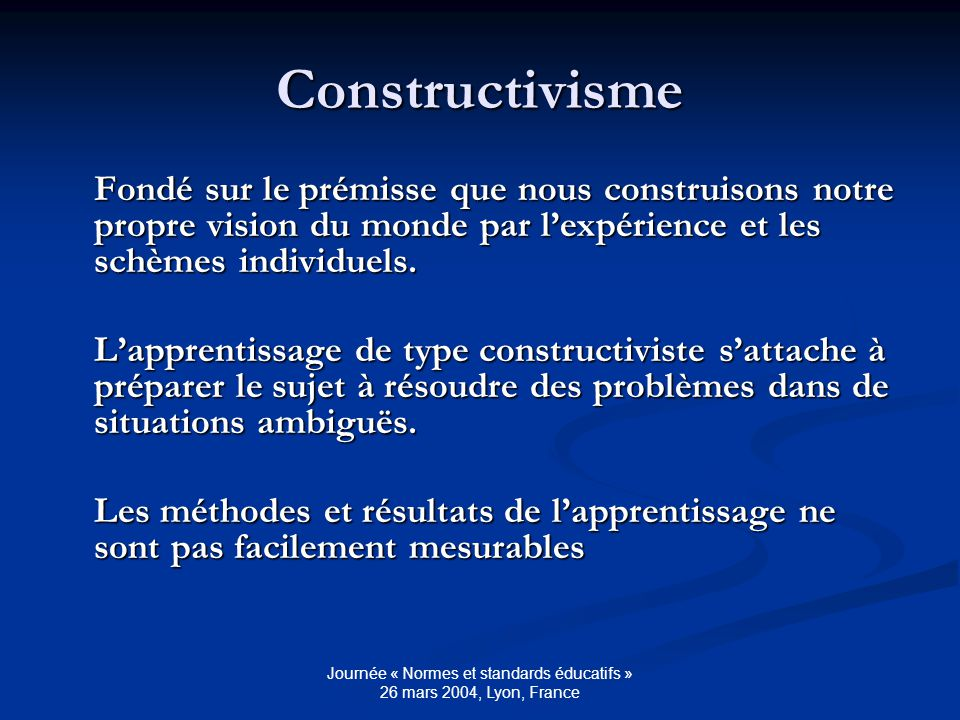 Journée « Normes et standards éducatifs » 26 mars 2004, Lyon, France Constructivisme Fondé sur le prémisse que nous construisons notre propre vision du monde par lexpérience et les schèmes individuels.