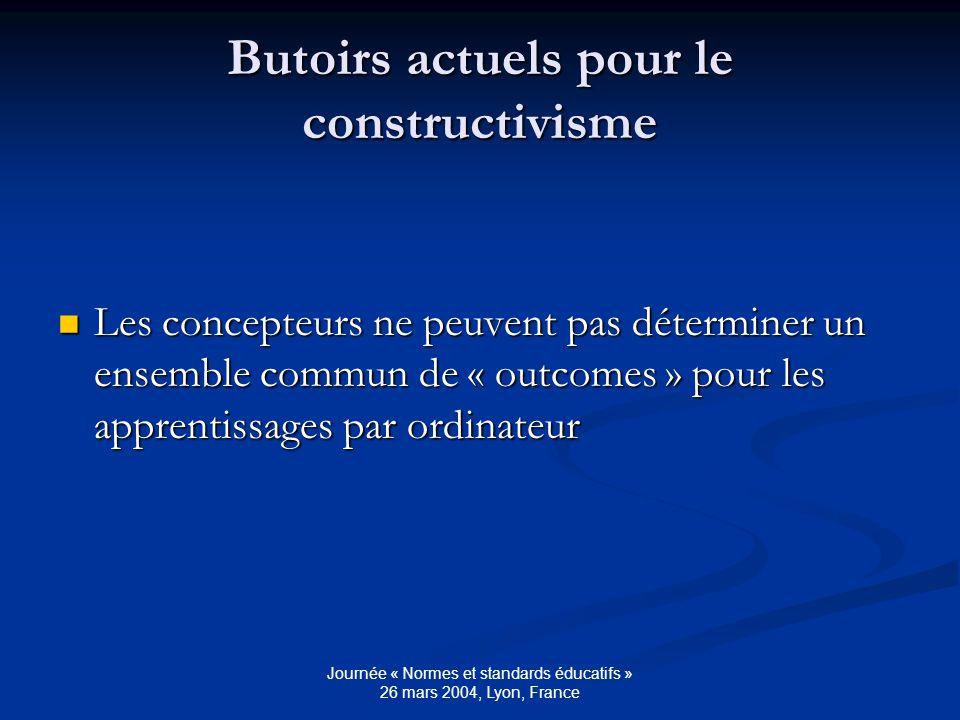 Journée « Normes et standards éducatifs » 26 mars 2004, Lyon, France Butoirs actuels pour le constructivisme Les concepteurs ne peuvent pas déterminer un ensemble commun de « outcomes » pour les apprentissages par ordinateur Les concepteurs ne peuvent pas déterminer un ensemble commun de « outcomes » pour les apprentissages par ordinateur