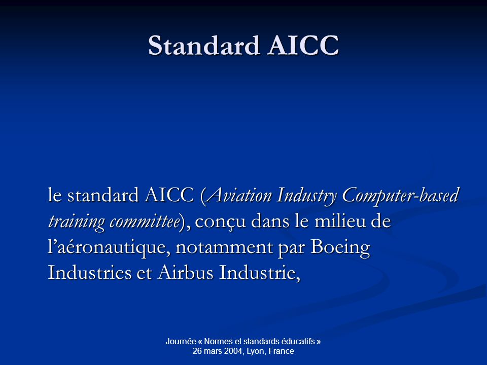 Journée « Normes et standards éducatifs » 26 mars 2004, Lyon, France Standard AICC le standard AICC (Aviation Industry Computer-based training committee), conçu dans le milieu de laéronautique, notamment par Boeing Industries et Airbus Industrie,