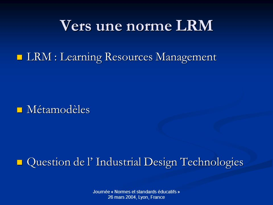 Journée « Normes et standards éducatifs » 26 mars 2004, Lyon, France Vers une norme LRM LRM : Learning Resources Management LRM : Learning Resources Management Métamodèles Métamodèles Question de l Industrial Design Technologies Question de l Industrial Design Technologies