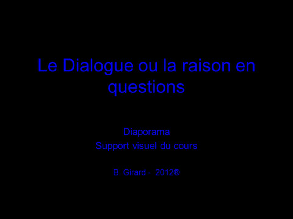 Le Dialogue ou la raison en questions Diaporama Support visuel du cours B. Girard - 2012®