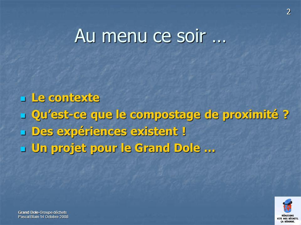 2 Grand Dole-Groupe déchets Pascal Blain 14 Octobre 2008 Au menu ce soir … Le contexte Le contexte Quest-ce que le compostage de proximité ? Quest-ce