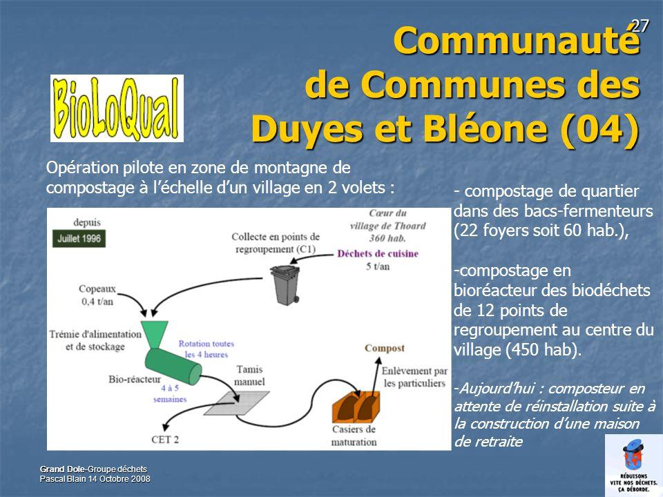 27 Grand Dole-Groupe déchets Pascal Blain 14 Octobre 2008 Communauté de Communes des Duyes et Bléone (04) - compostage de quartier dans des bacs-fermenteurs (22 foyers soit 60 hab.), -compostage en bioréacteur des biodéchets de 12 points de regroupement au centre du village (450 hab).