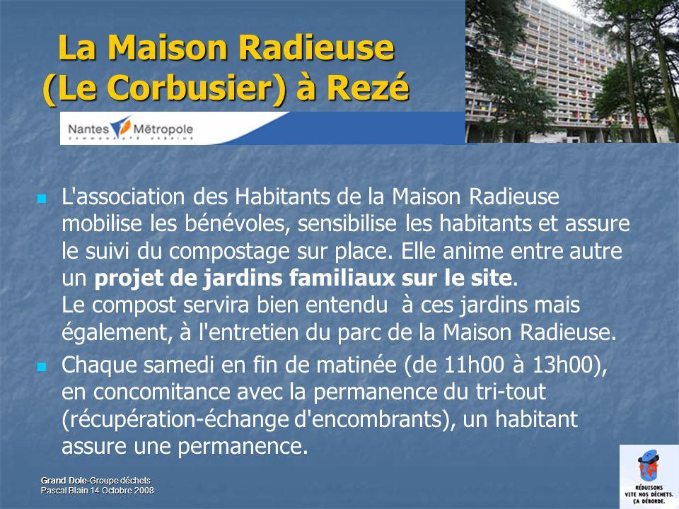 42 Grand Dole-Groupe déchets Pascal Blain 14 Octobre 2008 La Maison Radieuse (Le Corbusier) à Rezé L association des Habitants de la Maison Radieuse mobilise les bénévoles, sensibilise les habitants et assure le suivi du compostage sur place.