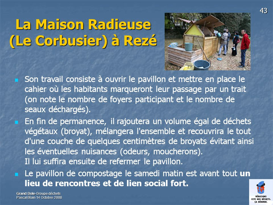 43 Grand Dole-Groupe déchets Pascal Blain 14 Octobre 2008 La Maison Radieuse (Le Corbusier) à Rezé Son travail consiste à ouvrir le pavillon et mettre en place le cahier où les habitants marqueront leur passage par un trait (on note le nombre de foyers participant et le nombre de seaux déchargés).