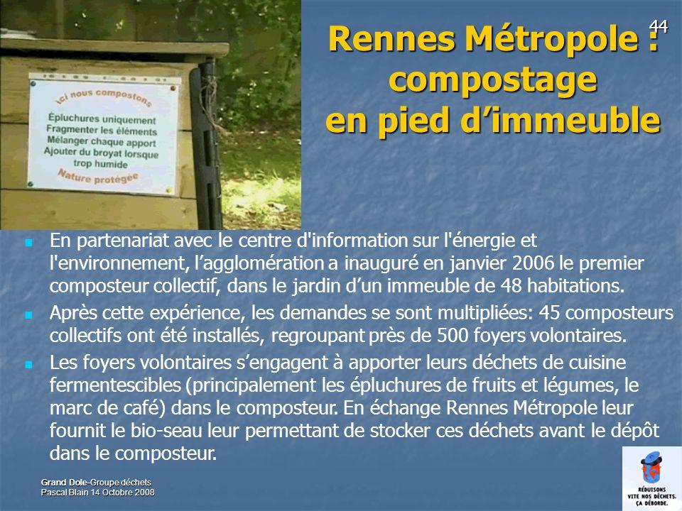 44 Grand Dole-Groupe déchets Pascal Blain 14 Octobre 2008 Rennes Métropole : compostage en pied dimmeuble En partenariat avec le centre d information sur l énergie et l environnement, lagglomération a inauguré en janvier 2006 le premier composteur collectif, dans le jardin dun immeuble de 48 habitations.