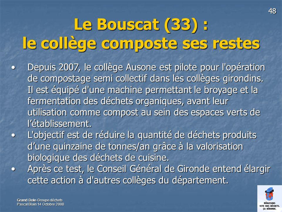 48 Grand Dole-Groupe déchets Pascal Blain 14 Octobre 2008 Le Bouscat (33) : le collège composte ses restes Depuis 2007, le collège Ausone est pilote pour l opération de compostage semi collectif dans les collèges girondins.