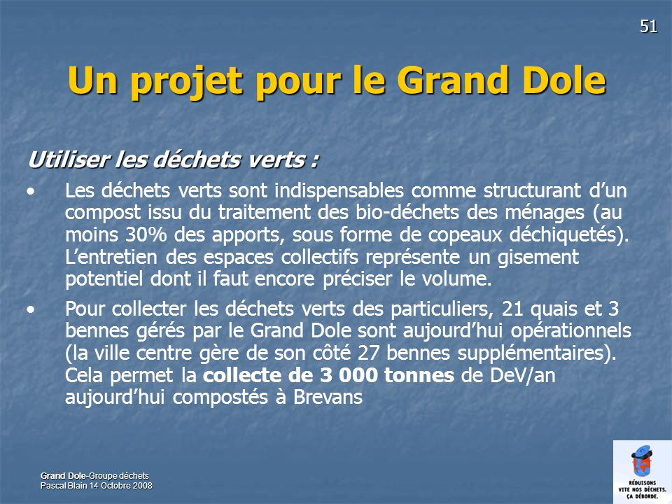 51 Grand Dole-Groupe déchets Pascal Blain 14 Octobre 2008 Un projet pour le Grand Dole Utiliser les déchets verts : Les déchets verts sont indispensables comme structurant dun compost issu du traitement des bio-déchets des ménages (au moins 30% des apports, sous forme de copeaux déchiquetés).