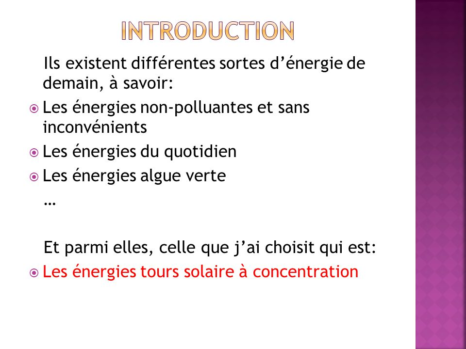 Ils existent différentes sortes dénergie de demain, à savoir: Les énergies non-polluantes et sans inconvénients Les énergies du quotidien Les énergies algue verte … Et parmi elles, celle que jai choisit qui est: Les énergies tours solaire à concentration