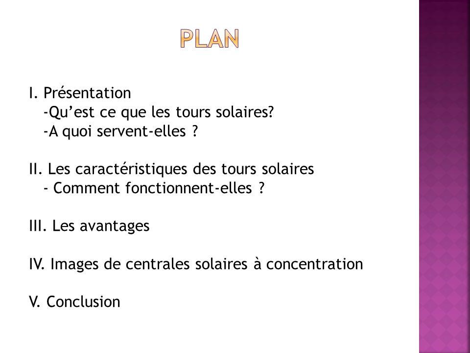 I. Présentation -Quest ce que les tours solaires? -A quoi servent-elles ? II. Les caractéristiques des tours solaires - Comment fonctionnent-elles ? I