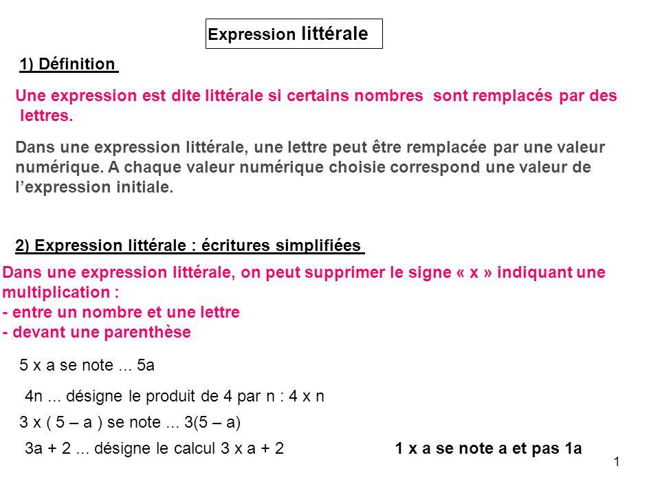 1 Expression littérale 1) Définition Une expression est dite littérale si certains nombres sont remplacés par des lettres. Dans une expression littéra