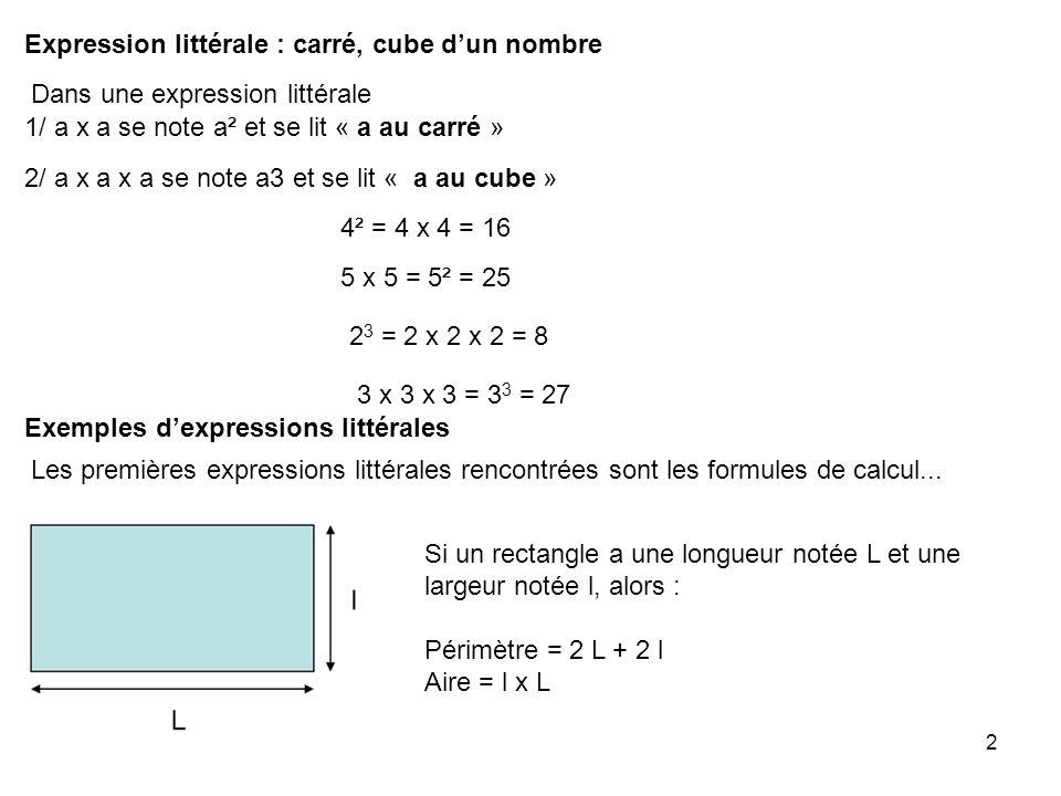 2 Expression littérale : carré, cube dun nombre Dans une expression littérale 1/ a x a se note a² et se lit « a au carré » 2/ a x a x a se note a3 et
