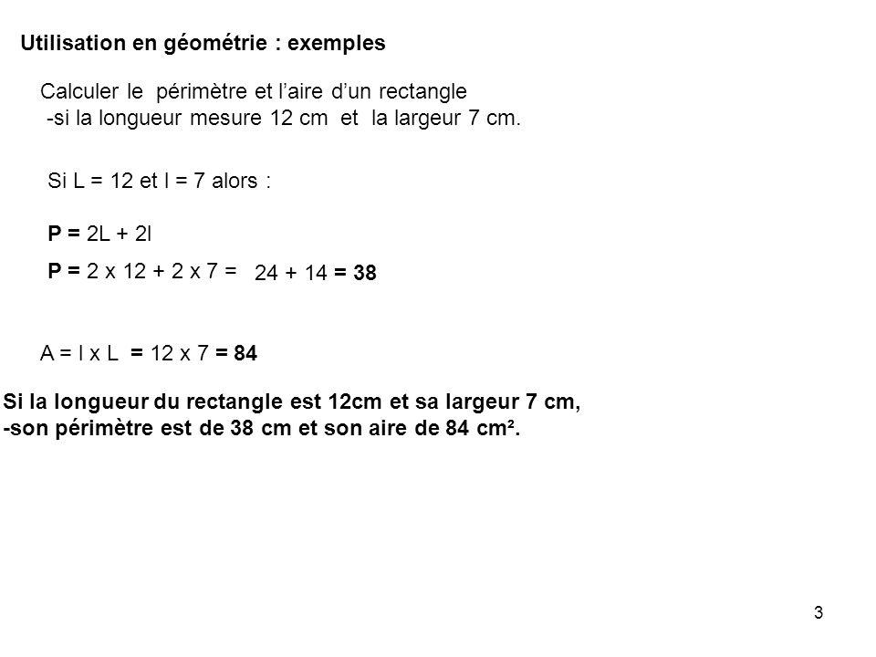 3 Utilisation en géométrie : exemples Calculer le périmètre et laire dun rectangle -si la longueur mesure 12 cm et la largeur 7 cm. Si L = 12 et l = 7