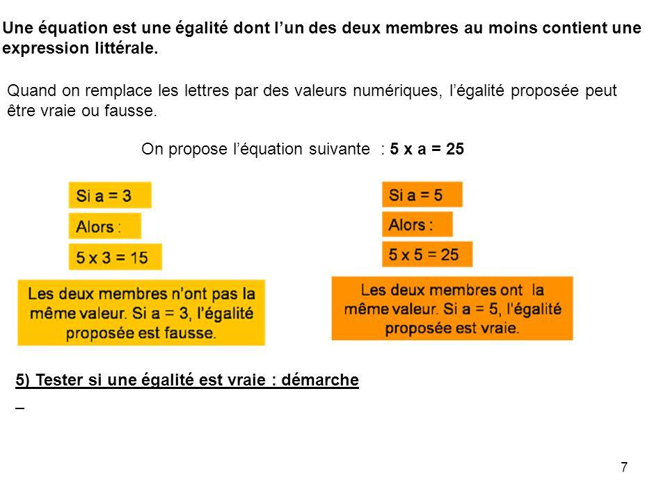 7 Une équation est une égalité dont lun des deux membres au moins contient une expression littérale. Quand on remplace les lettres par des valeurs num