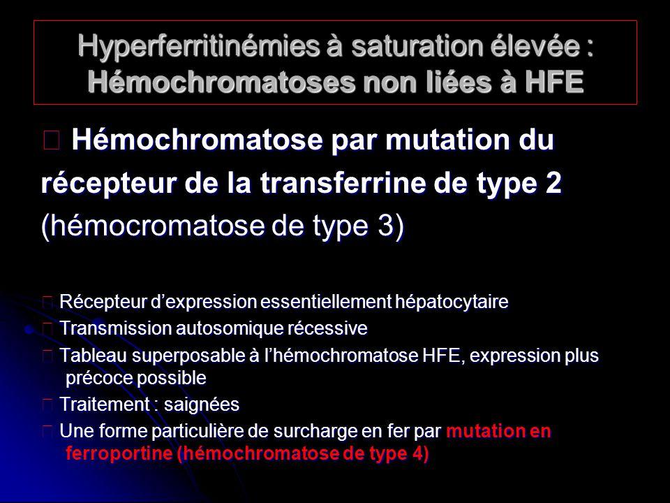 Hyperferritinémies à saturation élevée : Hémochromatoses non liées à HFE Hémochromatose par mutation du Hémochromatose par mutation du récepteur de la transferrine de type 2 (hémocromatose de type 3) Récepteur dexpression essentiellement hépatocytaire Récepteur dexpression essentiellement hépatocytaire Transmission autosomique récessive Transmission autosomique récessive Tableau superposable à lhémochromatose HFE, expression plus précoce possible Tableau superposable à lhémochromatose HFE, expression plus précoce possible Traitement : saignées Traitement : saignées Une forme particulière de surcharge en fer par mutation en ferroportine (hémochromatose de type 4) Une forme particulière de surcharge en fer par mutation en ferroportine (hémochromatose de type 4)