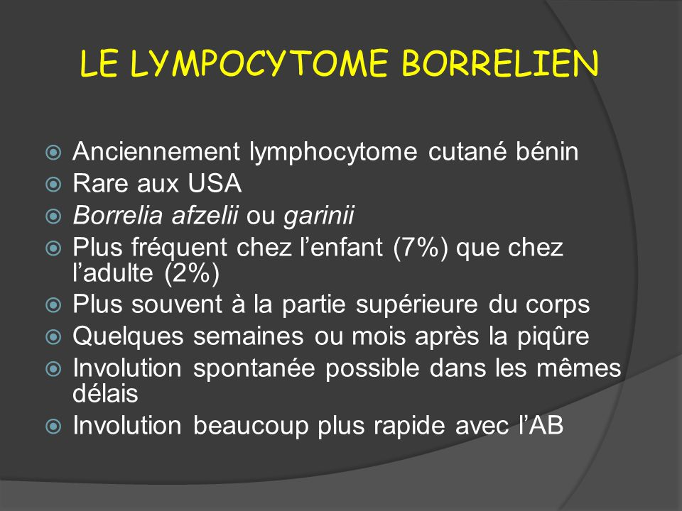 LE LYMPOCYTOME BORRELIEN Anciennement lymphocytome cutané bénin Rare aux USA Borrelia afzelii ou garinii Plus fréquent chez lenfant (7%) que chez ladu
