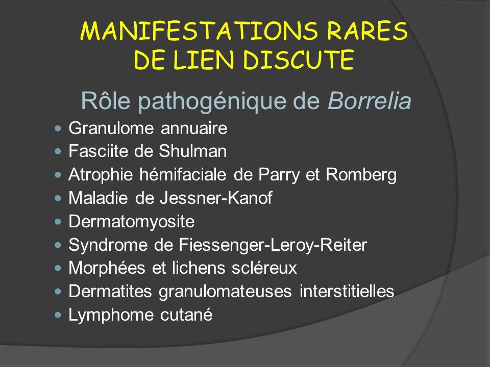 MANIFESTATIONS RARES DE LIEN DISCUTE Rôle pathogénique de Borrelia Granulome annuaire Fasciite de Shulman Atrophie hémifaciale de Parry et Romberg Mal