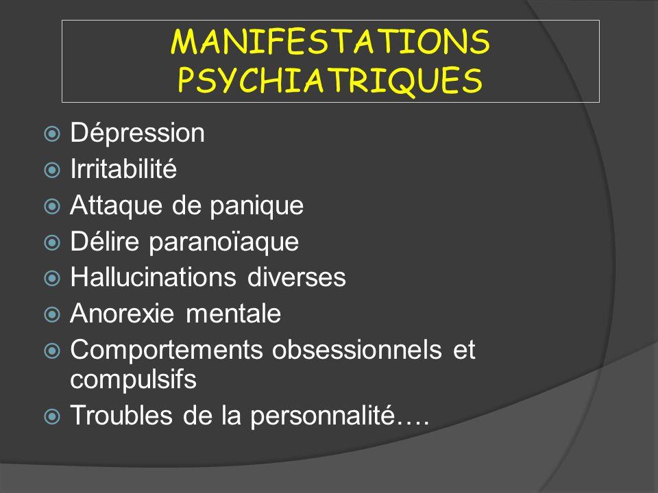 MANIFESTATIONS PSYCHIATRIQUES Dépression Irritabilité Attaque de panique Délire paranoïaque Hallucinations diverses Anorexie mentale Comportements obs