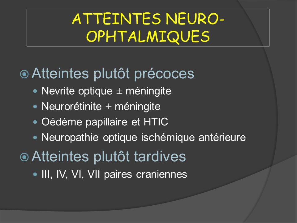 ATTEINTES NEURO- OPHTALMIQUES Atteintes plutôt précoces Nevrite optique ± méningite Neurorétinite ± méningite Oédème papillaire et HTIC Neuropathie op