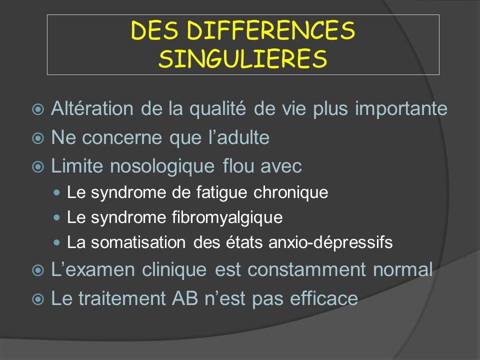 DES DIFFERENCES SINGULIERES Altération de la qualité de vie plus importante Ne concerne que ladulte Limite nosologique flou avec Le syndrome de fatigu