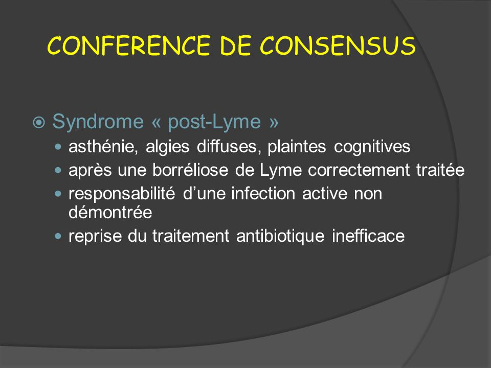 PHASE SECONDAIRE ET TERTIAIRE Paralysie faciale isolée Doxycycline PO200 mg/j14-21 j Amoxicilline PO1 g x 3/j14-21 j Ceftriaxone IV2 g/j 14-21 j Neuroborréliose Ceftriaxone IV2 g/j 14-21 j Alternatives Pénicilline G IV18-24 MUI/j21-28 j Doxycycline PO200 mg/j21-28 j