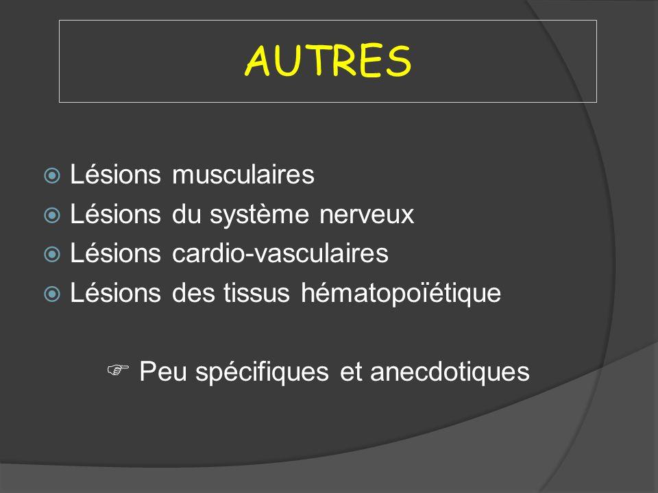 AUTRES Lésions musculaires Lésions du système nerveux Lésions cardio-vasculaires Lésions des tissus hématopoïétique Peu spécifiques et anecdotiques