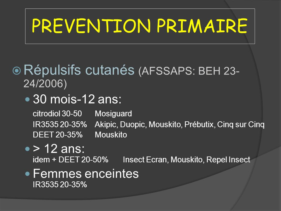 PREVENTION PRIMAIRE Répulsifs cutanés (AFSSAPS: BEH 23- 24/2006) 30 mois-12 ans: citrodiol 30-50Mosiguard IR3535 20-35%Akipic, Duopic, Mouskito, Prébu