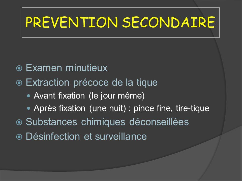 PREVENTION SECONDAIRE Examen minutieux Extraction précoce de la tique Avant fixation (le jour même) Après fixation (une nuit) : pince fine, tire-tique