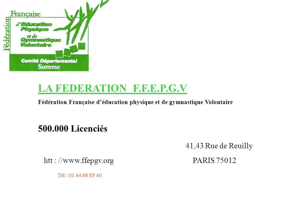 LA FEDERATION F.F.E.P.G.V Fédération Française déducation physique et de gymnastique Volontaire 500.000 Licenciés 41,43 Rue de Reuilly htt : //www.ffepgv.org PARIS 75012 Tel : 01 44 68 85 40