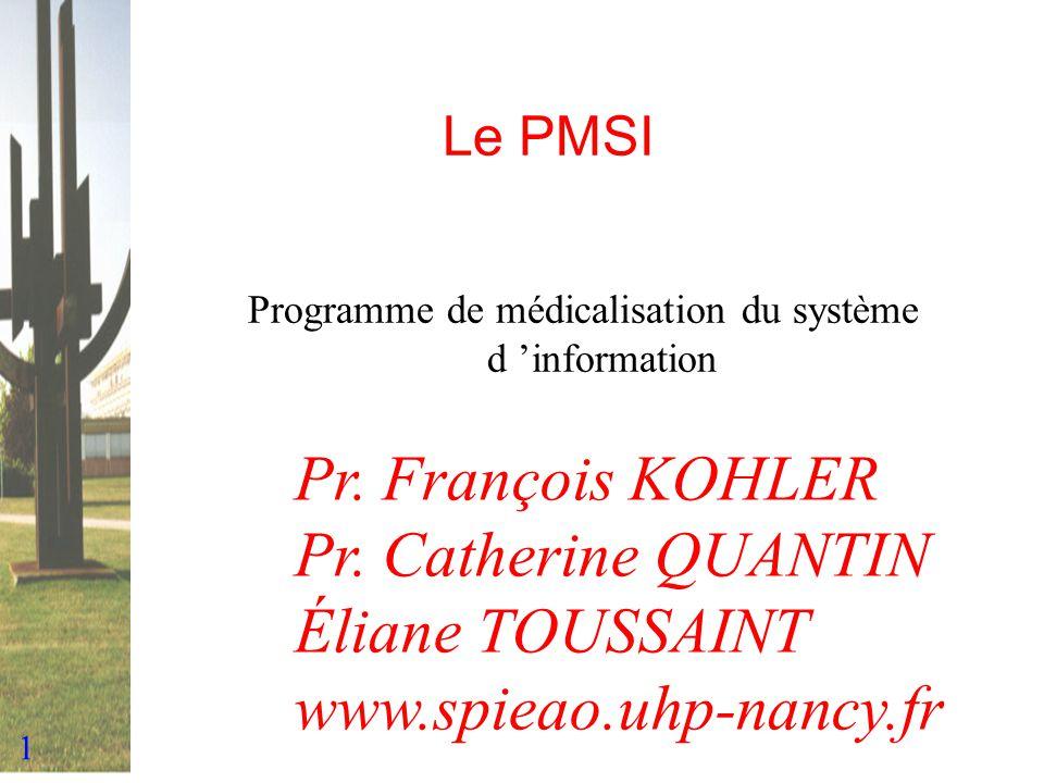 1 Le PMSI Programme de médicalisation du système d information Pr. François KOHLER Pr. Catherine QUANTIN Éliane TOUSSAINT www.spieao.uhp-nancy.fr