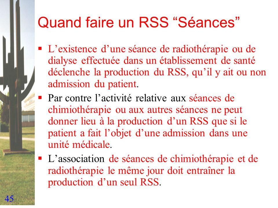 45 Quand faire un RSS Séances Lexistence dune séance de radiothérapie ou de dialyse effectuée dans un établissement de santé déclenche la production d