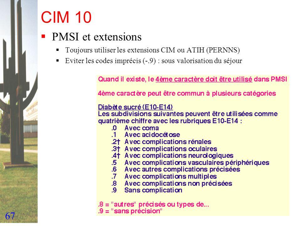 67 CIM 10 PMSI et extensions Toujours utiliser les extensions CIM ou ATIH (PERNNS) Eviter les codes imprécis (-.9) : sous valorisation du séjour