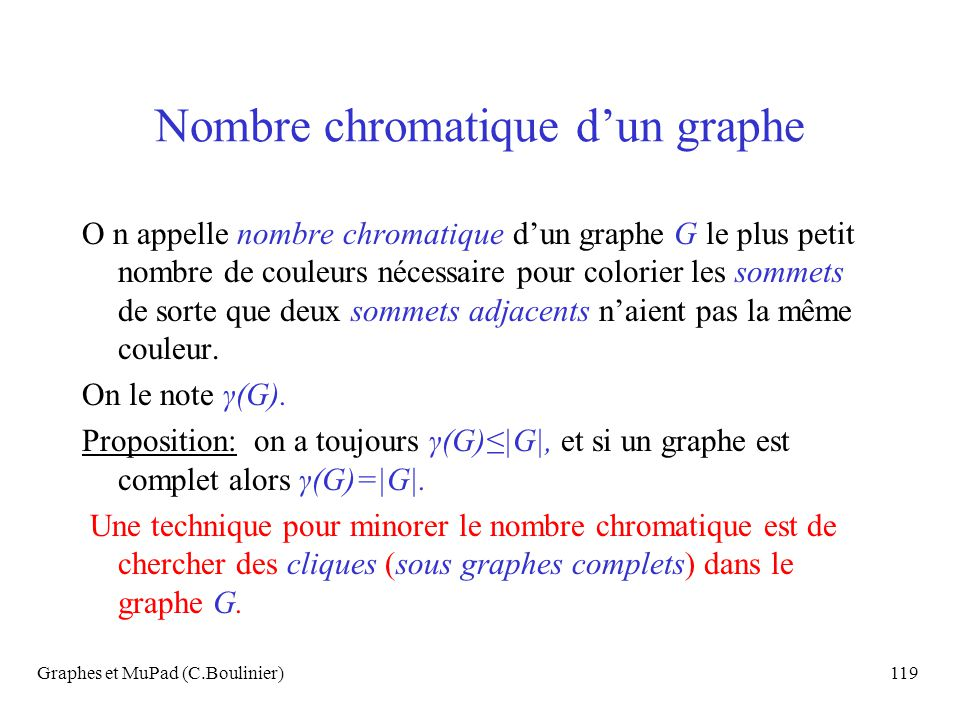 Graphes et MuPad (C.Boulinier)119 Nombre chromatique dun graphe O n appelle nombre chromatique dun graphe G le plus petit nombre de couleurs nécessair