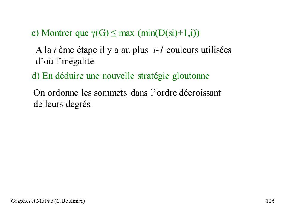 Graphes et MuPad (C.Boulinier)126 c) Montrer que γ(G) max (min(D(si)+1,i)) A la i ème étape il y a au plus i-1 couleurs utilisées doù linégalité d) En