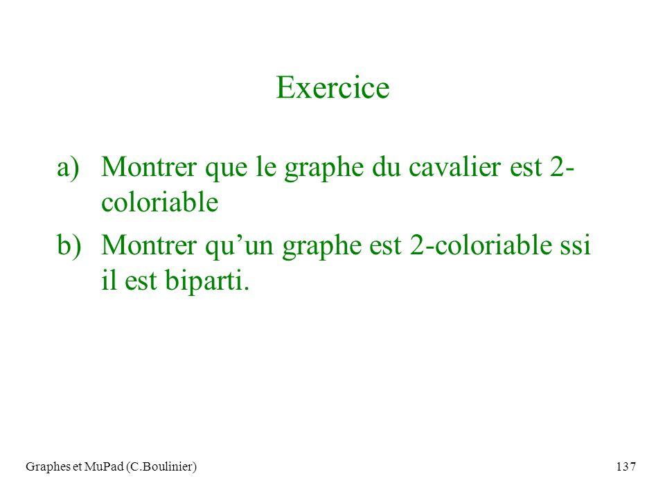 Graphes et MuPad (C.Boulinier)137 Exercice a)Montrer que le graphe du cavalier est 2- coloriable b)Montrer quun graphe est 2-coloriable ssi il est bip