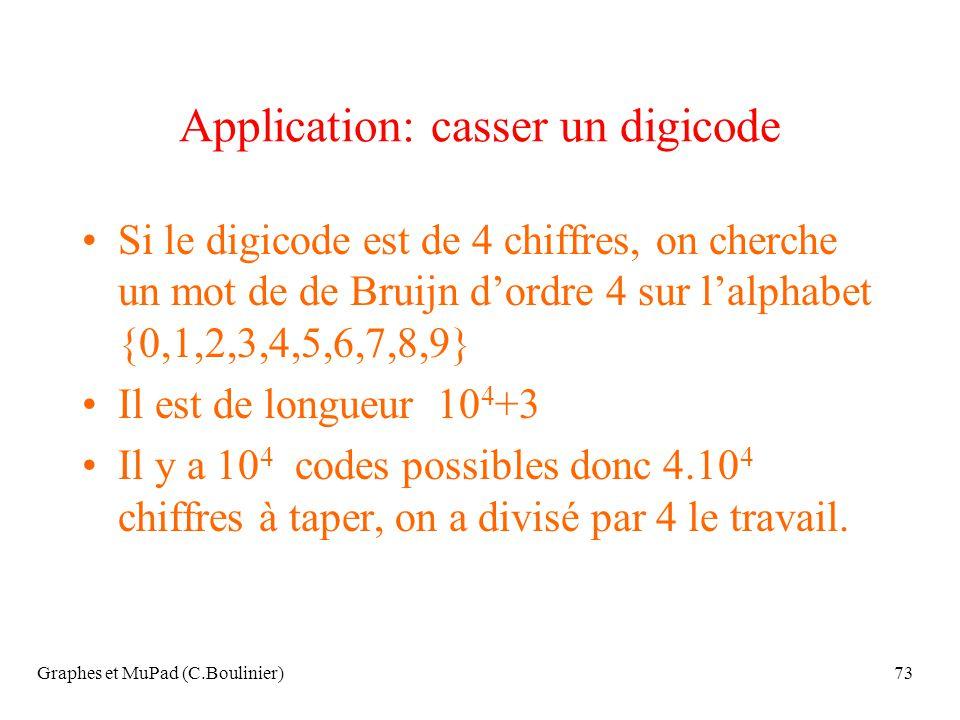 Graphes et MuPad (C.Boulinier)73 Application: casser un digicode Si le digicode est de 4 chiffres, on cherche un mot de de Bruijn dordre 4 sur lalphab