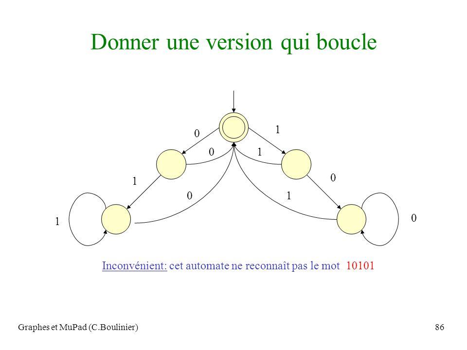 Graphes et MuPad (C.Boulinier)86 Donner une version qui boucle 0 1 1 0 0 1 0 1 1 0 Inconvénient: cet automate ne reconnaît pas le mot 10101