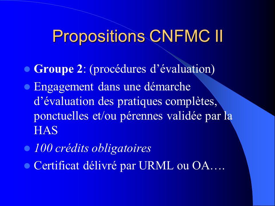 Propositions CNFMC II Groupe 2: (procédures dévaluation) Engagement dans une démarche dévaluation des pratiques complètes, ponctuelles et/ou pérennes validée par la HAS 100 crédits obligatoires Certificat délivré par URML ou OA….