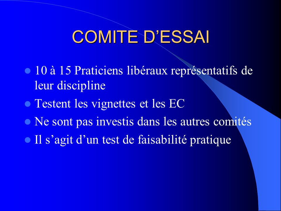 COMITE DESSAI 10 à 15 Praticiens libéraux représentatifs de leur discipline Testent les vignettes et les EC Ne sont pas investis dans les autres comités Il sagit dun test de faisabilité pratique