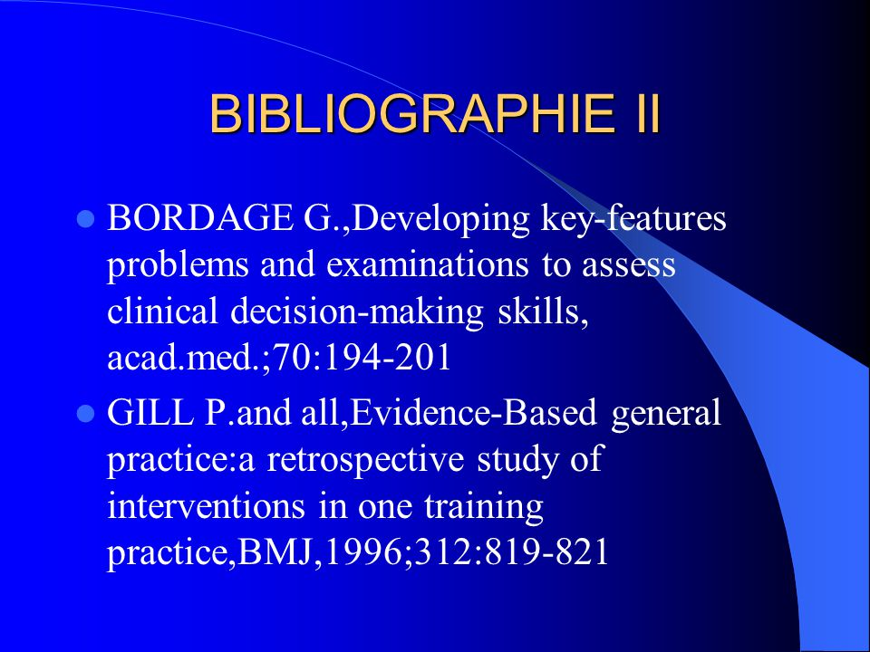 BIBLIOGRAPHIE II BORDAGE G.,Developing key-features problems and examinations to assess clinical decision-making skills, acad.med.;70:194-201 GILL P.and all,Evidence-Based general practice:a retrospective study of interventions in one training practice,BMJ,1996;312:819-821