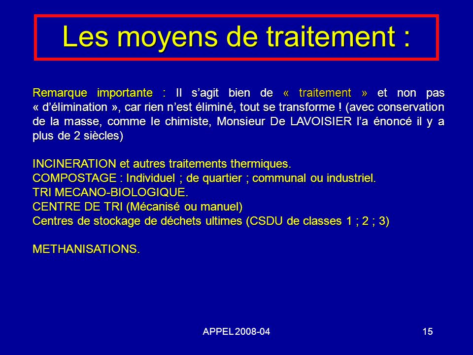 APPEL 2008-0415 Les moyens de traitement : Remarque importante : Il sagit bien de « traitement » et non pas « délimination », car rien nest éliminé, tout se transforme .