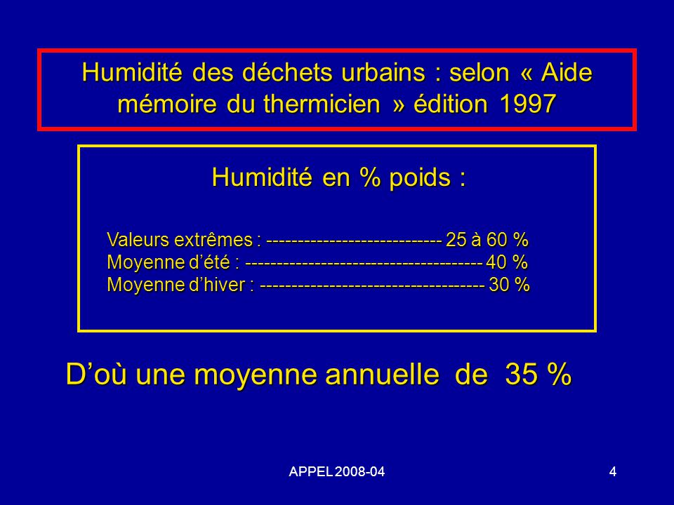 4 Humidité des déchets urbains : selon « Aide mémoire du thermicien » édition 1997 Humidité en % poids : Valeurs extrêmes : ---------------------------- 25 à 60 % Moyenne dété : -------------------------------------- 40 % Moyenne dhiver : ------------------------------------ 30 % Doù une moyenne annuelle de 35 % Doù une moyenne annuelle de 35 %