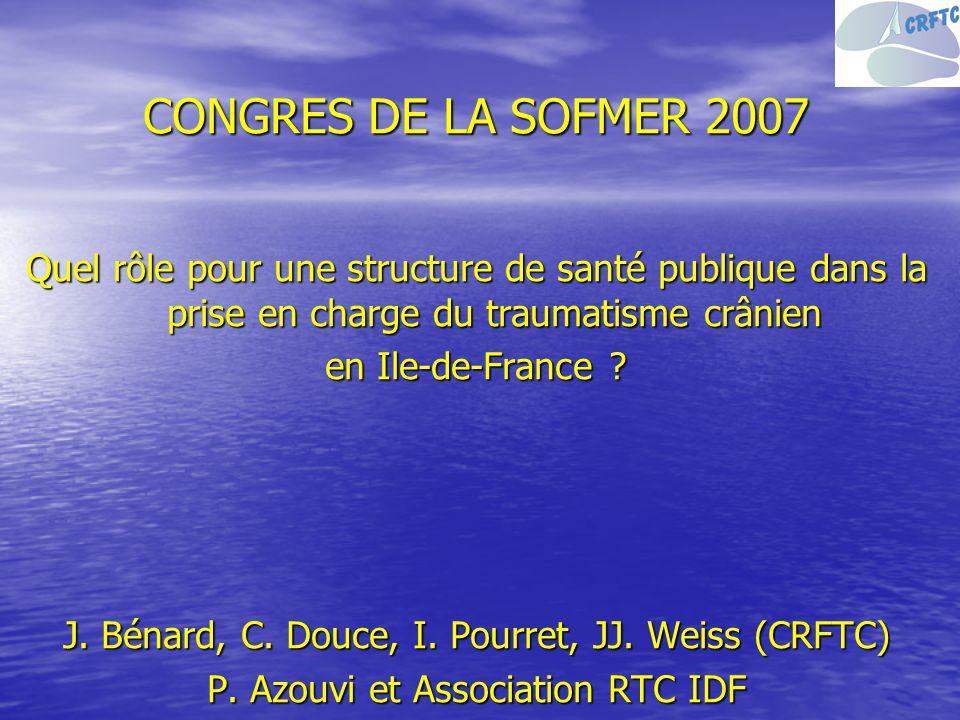 CONGRES DE LA SOFMER 2007 Quel rôle pour une structure de santé publique dans la prise en charge du traumatisme crânien en Ile-de-France ? J. Bénard,