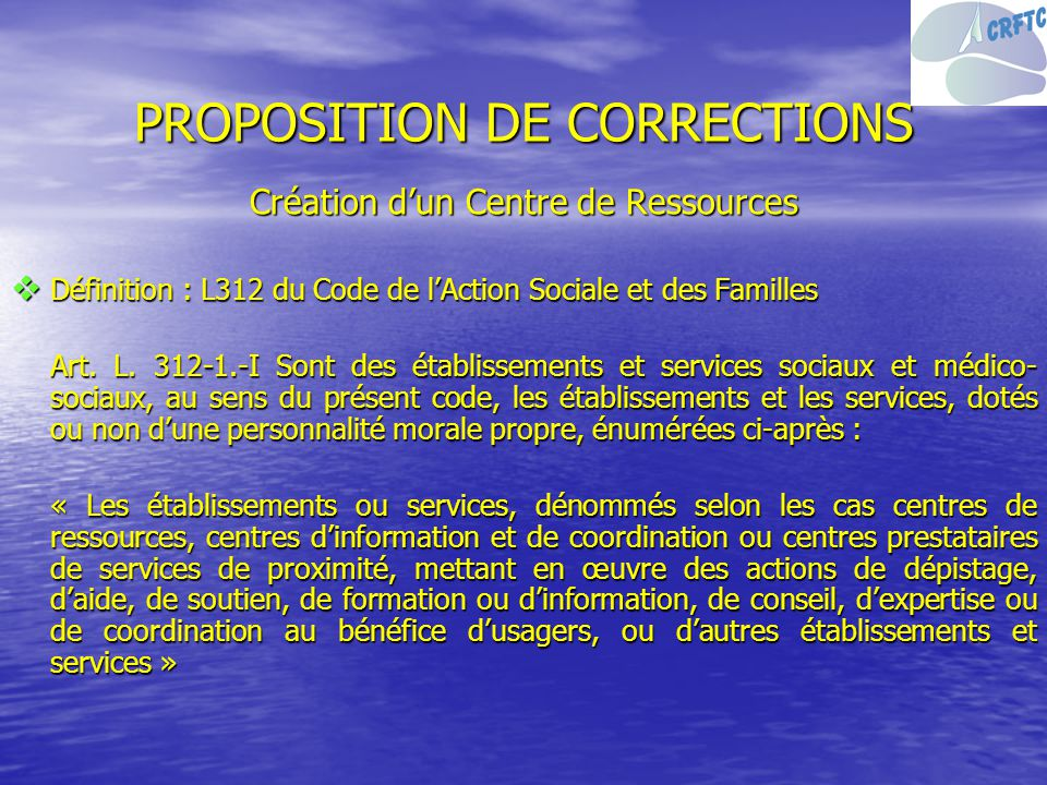 PROPOSITION DE CORRECTIONS Création dun Centre de Ressources Définition : L312 du Code de lAction Sociale et des Familles Définition : L312 du Code de