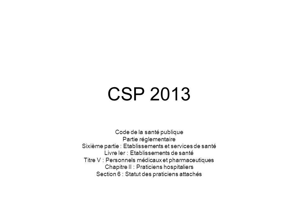 CSP 2013 Code de la santé publique Partie réglementaire Sixième partie : Etablissements et services de santé Livre Ier : Etablissements de santé Titre V : Personnels médicaux et pharmaceutiques Chapitre II : Praticiens hospitaliers Section 6 : Statut des praticiens attachés