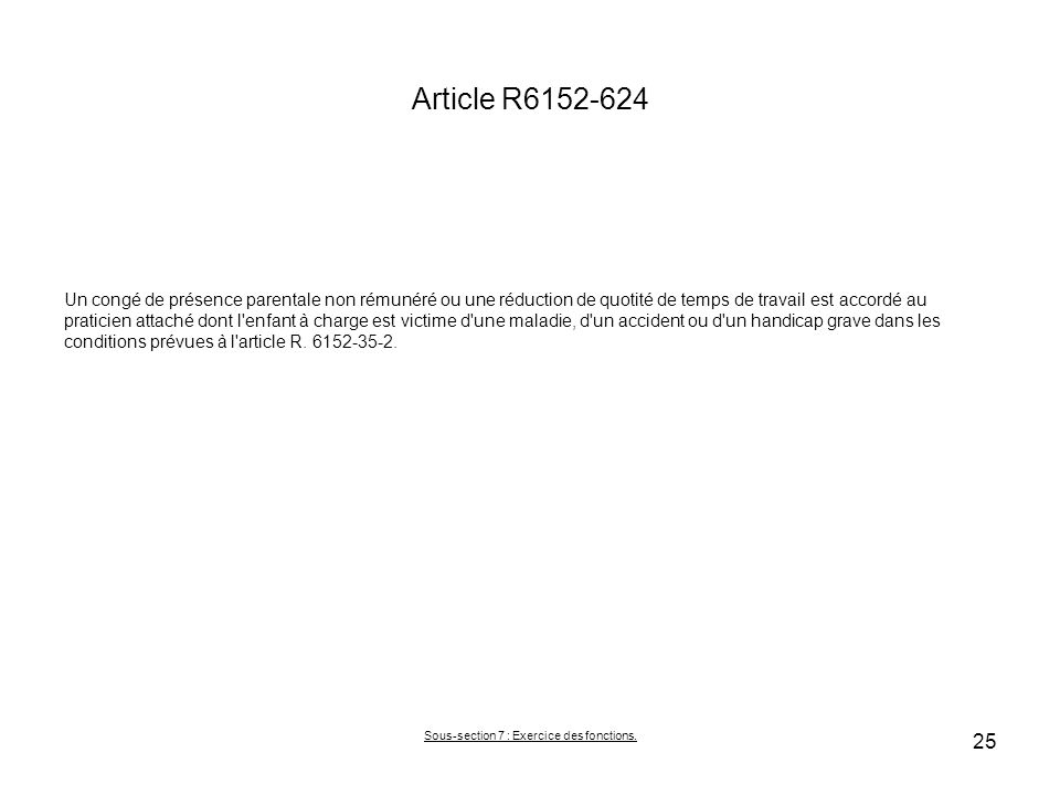 Article R6152-624 Un congé de présence parentale non rémunéré ou une réduction de quotité de temps de travail est accordé au praticien attaché dont l enfant à charge est victime d une maladie, d un accident ou d un handicap grave dans les conditions prévues à l article R.
