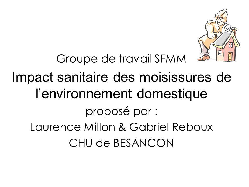 Groupe de travail SFMM Impact sanitaire des moisissures de lenvironnement domestique proposé par : Laurence Millon & Gabriel Reboux CHU de BESANCON